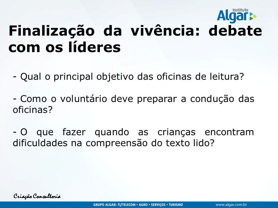 Criação Consultoria Finalização da vivência: debate com os líderes - Qual o principal objetivo das oficinas de leitura? - Como o voluntário deve prepa