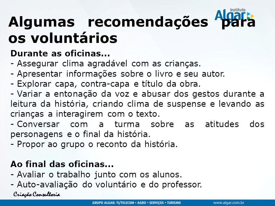 Criação Consultoria Algumas recomendações para os voluntários Durante as oficinas... - Assegurar clima agradável com as crianças. - Apresentar informa