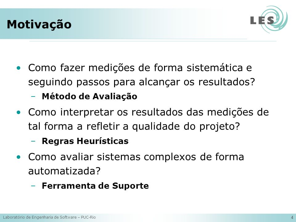 Laboratório de Engenharia de Software – PUC-Rio 4 Motivação Como fazer medições de forma sistemática e seguindo passos para alcançar os resultados.