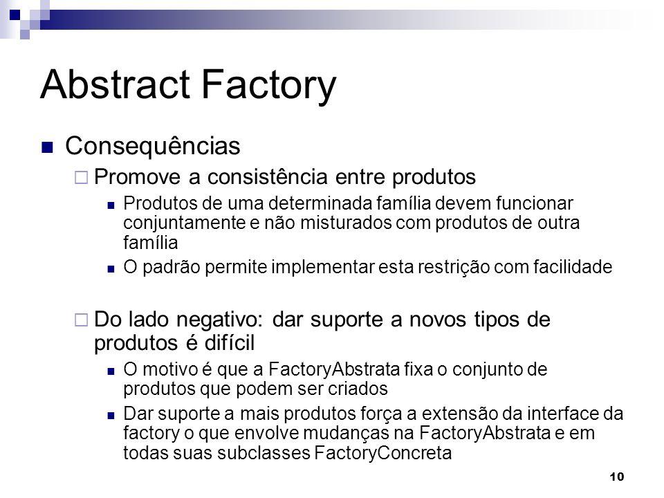 10 Abstract Factory Consequências Promove a consistência entre produtos Produtos de uma determinada família devem funcionar conjuntamente e não mistur