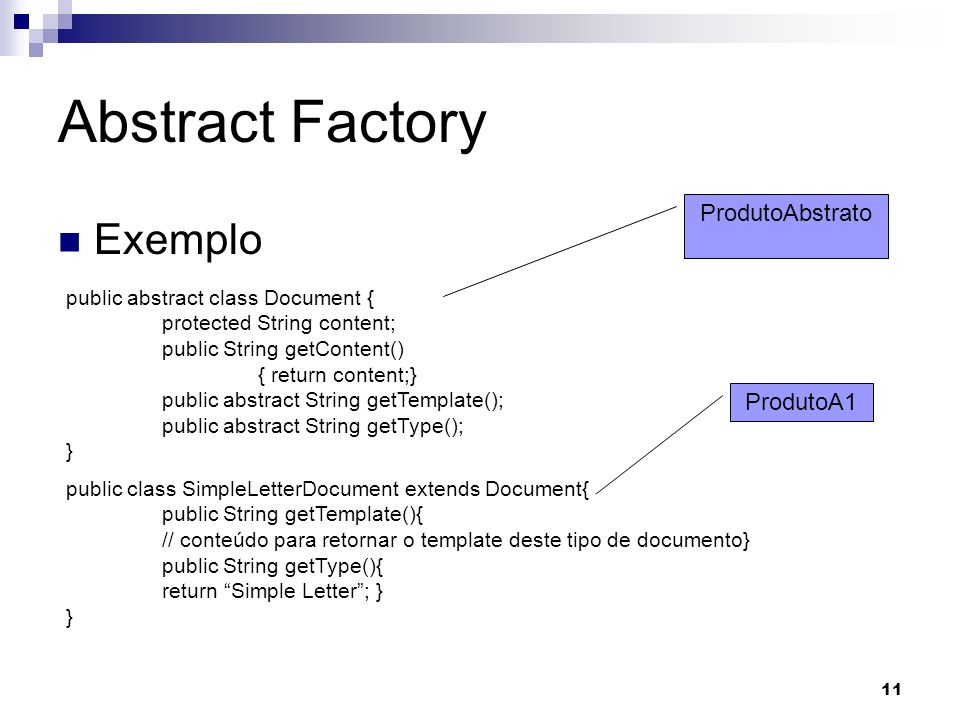 11 Abstract Factory Exemplo public abstract class Document { protected String content; public String getContent() { return content;} public abstract String getTemplate(); public abstract String getType(); } public class SimpleLetterDocument extends Document{ public String getTemplate(){ // conteúdo para retornar o template deste tipo de documento} public String getType(){ return Simple Letter; } } ProdutoA1 ProdutoAbstrato