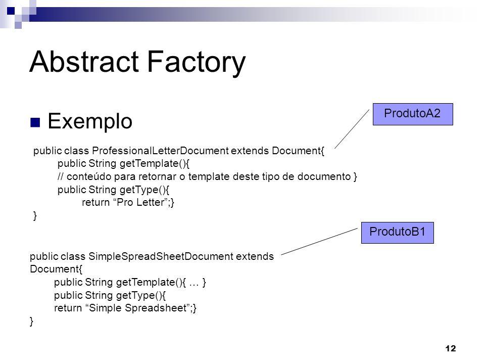 12 Abstract Factory Exemplo public class ProfessionalLetterDocument extends Document{ public String getTemplate(){ // conteúdo para retornar o templat