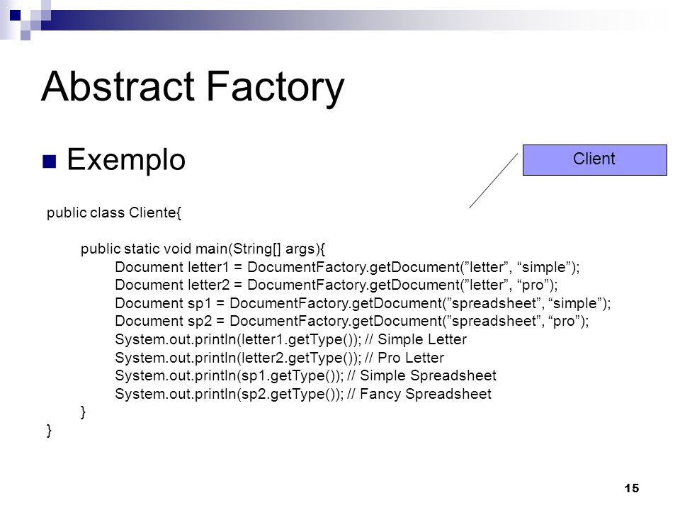 15 Abstract Factory Exemplo public class Cliente{ public static void main(String[] args){ Document letter1 = DocumentFactory.getDocument(letter, simple); Document letter2 = DocumentFactory.getDocument(letter, pro); Document sp1 = DocumentFactory.getDocument(spreadsheet, simple); Document sp2 = DocumentFactory.getDocument(spreadsheet, pro); System.out.println(letter1.getType()); // Simple Letter System.out.println(letter2.getType()); // Pro Letter System.out.println(sp1.getType()); // Simple Spreadsheet System.out.println(sp2.getType()); // Fancy Spreadsheet } Client