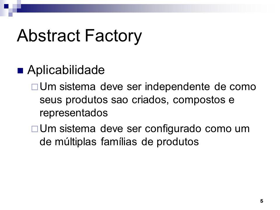 5 Abstract Factory Aplicabilidade Um sistema deve ser independente de como seus produtos sao criados, compostos e representados Um sistema deve ser co