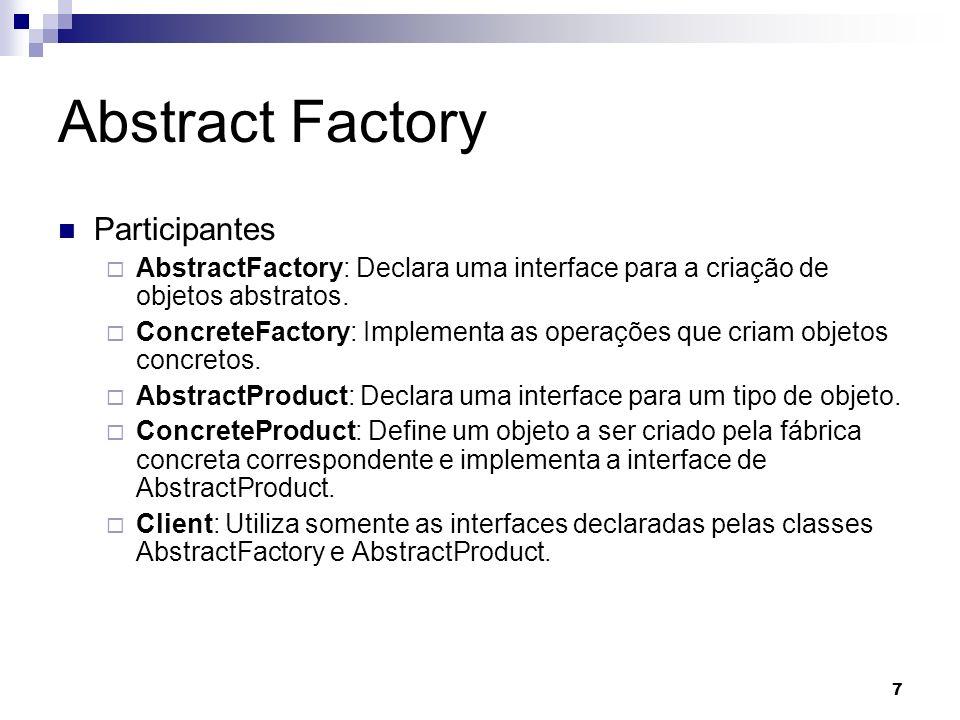 7 Abstract Factory Participantes AbstractFactory: Declara uma interface para a criação de objetos abstratos. ConcreteFactory: Implementa as operações