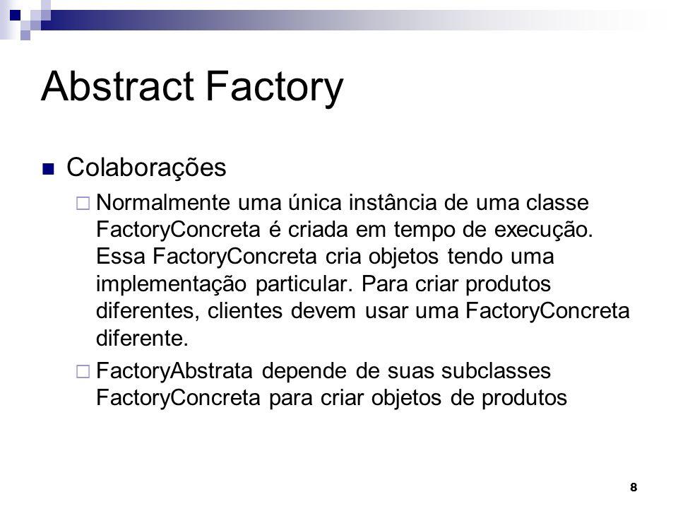 8 Abstract Factory Colaborações Normalmente uma única instância de uma classe FactoryConcreta é criada em tempo de execução. Essa FactoryConcreta cria