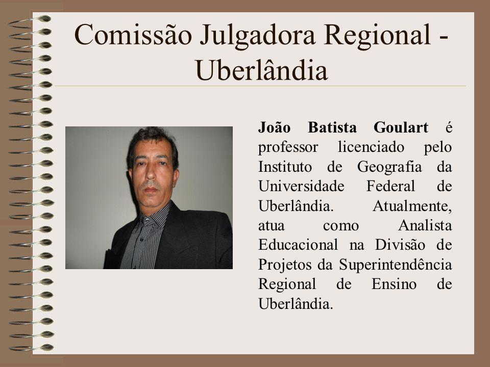 Comissão Julgadora Regional - Uberlândia João Batista Goulart é professor licenciado pelo Instituto de Geografia da Universidade Federal de Uberlândia