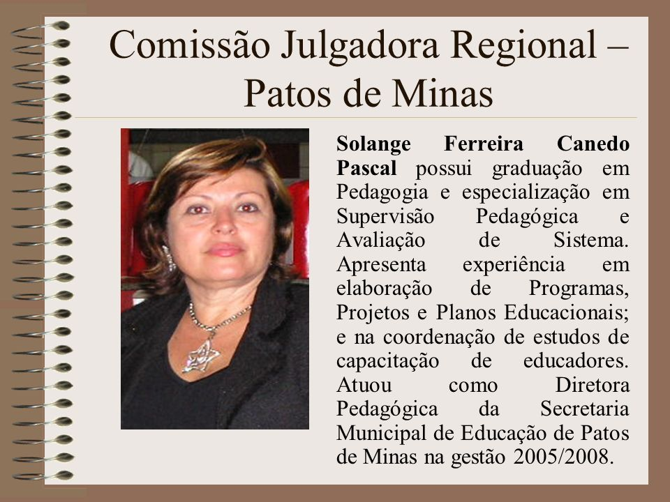 Comissão Julgadora Regional – Patos de Minas Solange Ferreira Canedo Pascal possui graduação em Pedagogia e especialização em Supervisão Pedagógica e