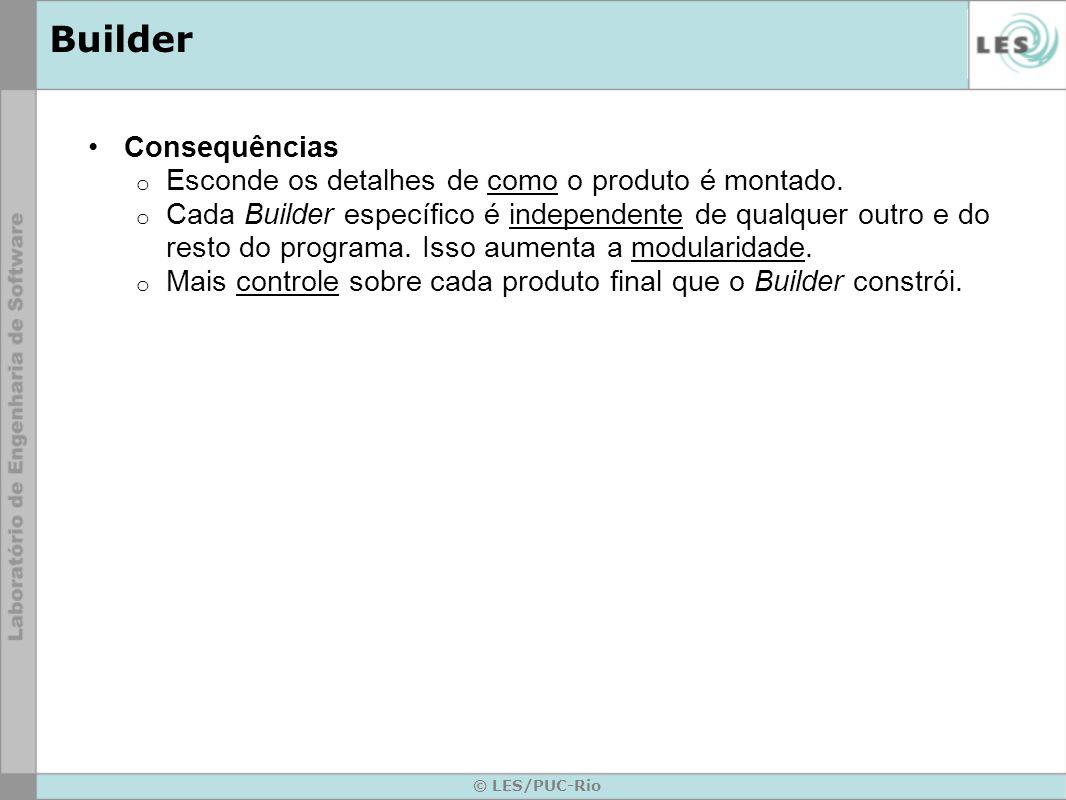 © LES/PUC-Rio Builder Consequências o Esconde os detalhes de como o produto é montado. o Cada Builder específico é independente de qualquer outro e do