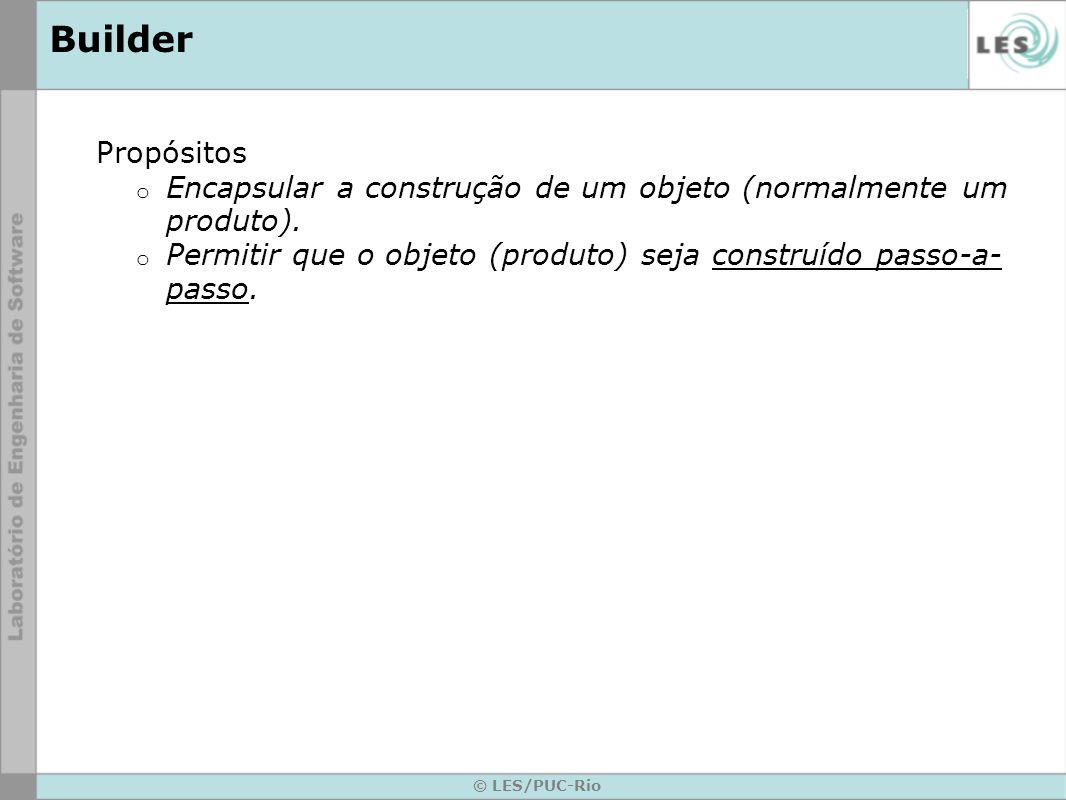 © LES/PUC-Rio Builder Propósitos o Encapsular a construção de um objeto (normalmente um produto). o Permitir que o objeto (produto) seja construído pa