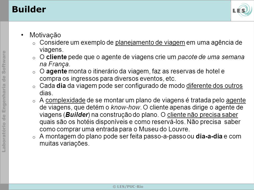 © LES/PUC-Rio Builder Aplicabilidade o Quando se quer ter a capacidade de construir diferentes tipos de objetos complexos, mantendo o controle sobre o processo de construção no código cliente.