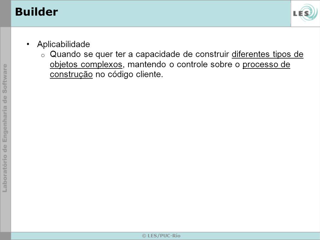 © LES/PUC-Rio Builder Aplicabilidade o Quando se quer ter a capacidade de construir diferentes tipos de objetos complexos, mantendo o controle sobre o