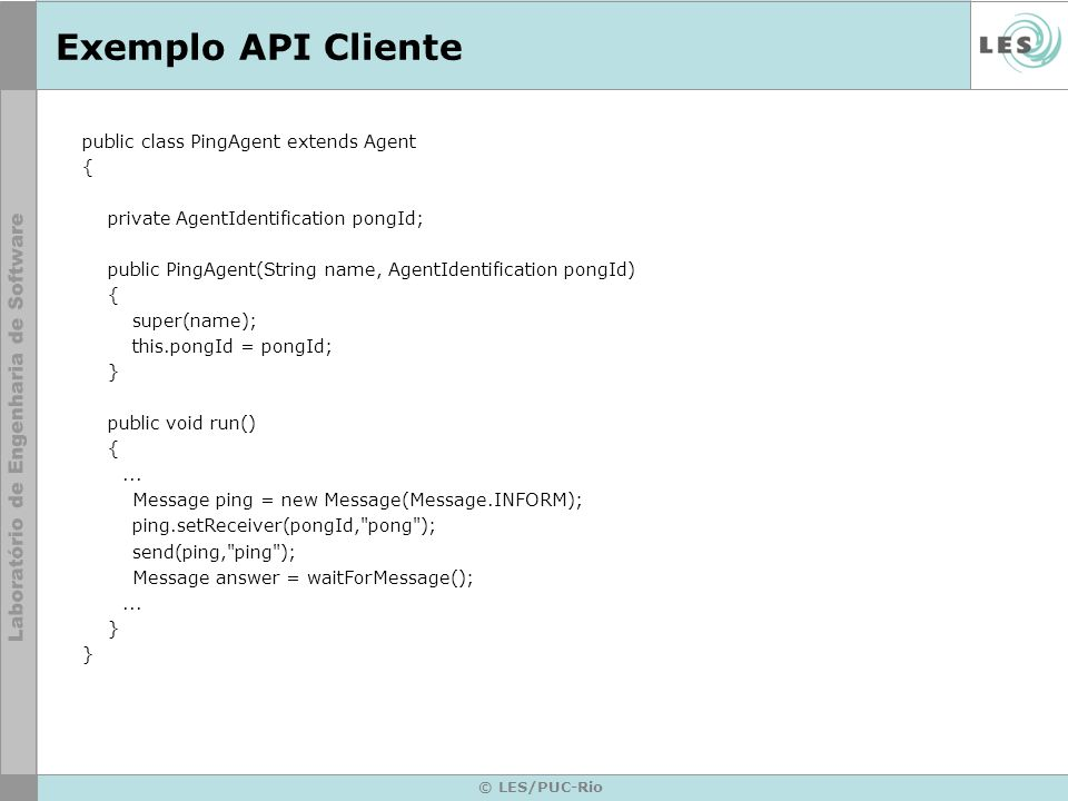 © LES/PUC-Rio Exemplo API Cliente public class PingAgent extends Agent { private AgentIdentification pongId; public PingAgent(String name, AgentIdentification pongId) { super(name); this.pongId = pongId; } public void run() {...