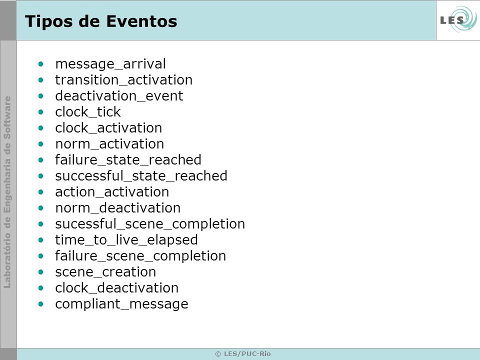© LES/PUC-Rio Tipos de Eventos message_arrival transition_activation deactivation_event clock_tick clock_activation norm_activation failure_state_reached successful_state_reached action_activation norm_deactivation sucessful_scene_completion time_to_live_elapsed failure_scene_completion scene_creation clock_deactivation compliant_message