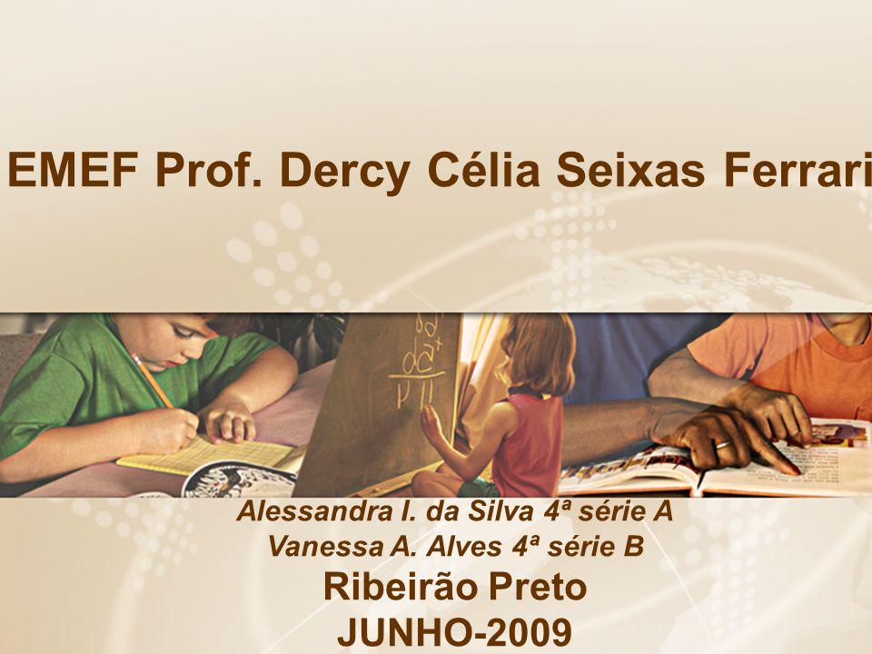 EMEF Prof. Dercy Célia Seixas Ferrari Alessandra I. da Silva 4ª série A Vanessa A. Alves 4ª série B Ribeirão Preto JUNHO-2009