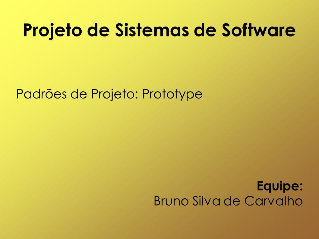Projeto de Sistemas de Software Padrões de Projeto: Prototype Equipe: Bruno Silva de Carvalho