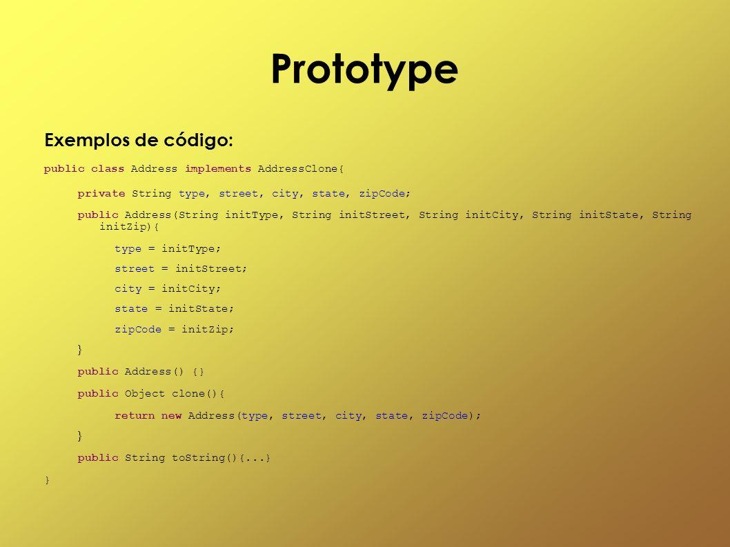Prototype Exemplos de código: public class Address implements AddressClone{ private String type, street, city, state, zipCode; public Address(String i