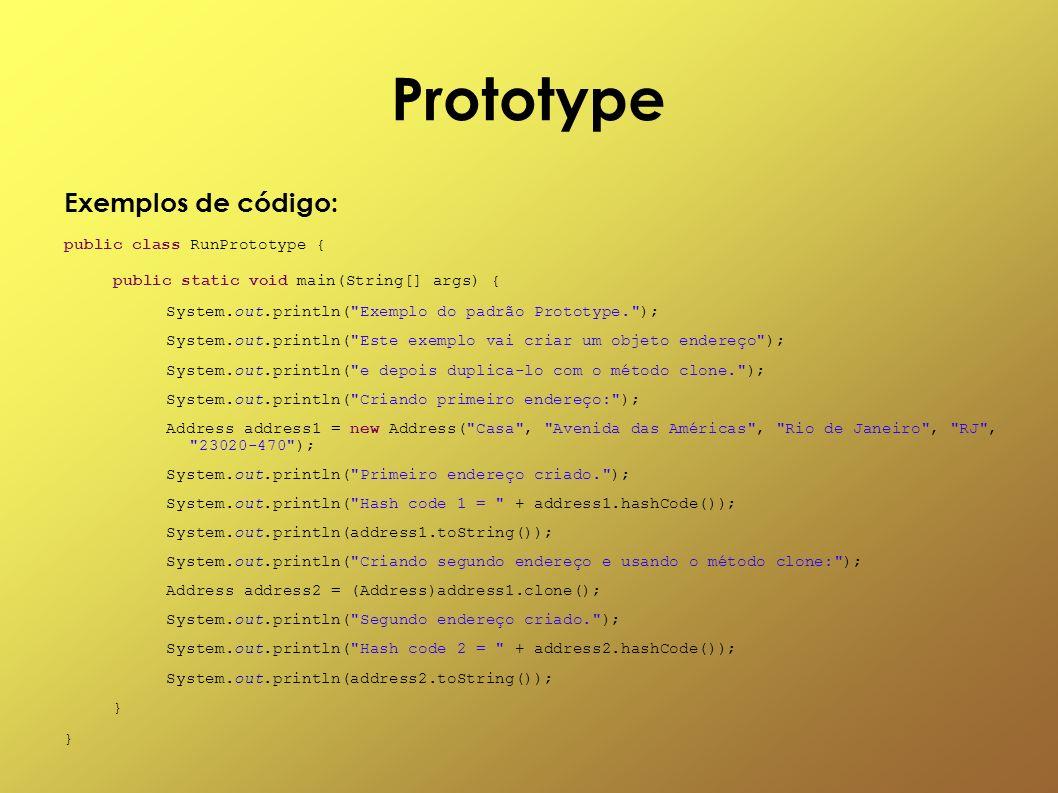 Prototype Exemplos de código: public class RunPrototype { public static void main(String[] args) { System.out.println(