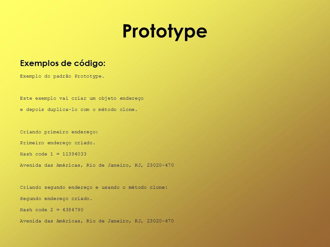 Prototype Exemplos de código: Exemplo do padrão Prototype. Este exemplo vai criar um objeto endereço e depois duplica-lo com o método clone. Criando p