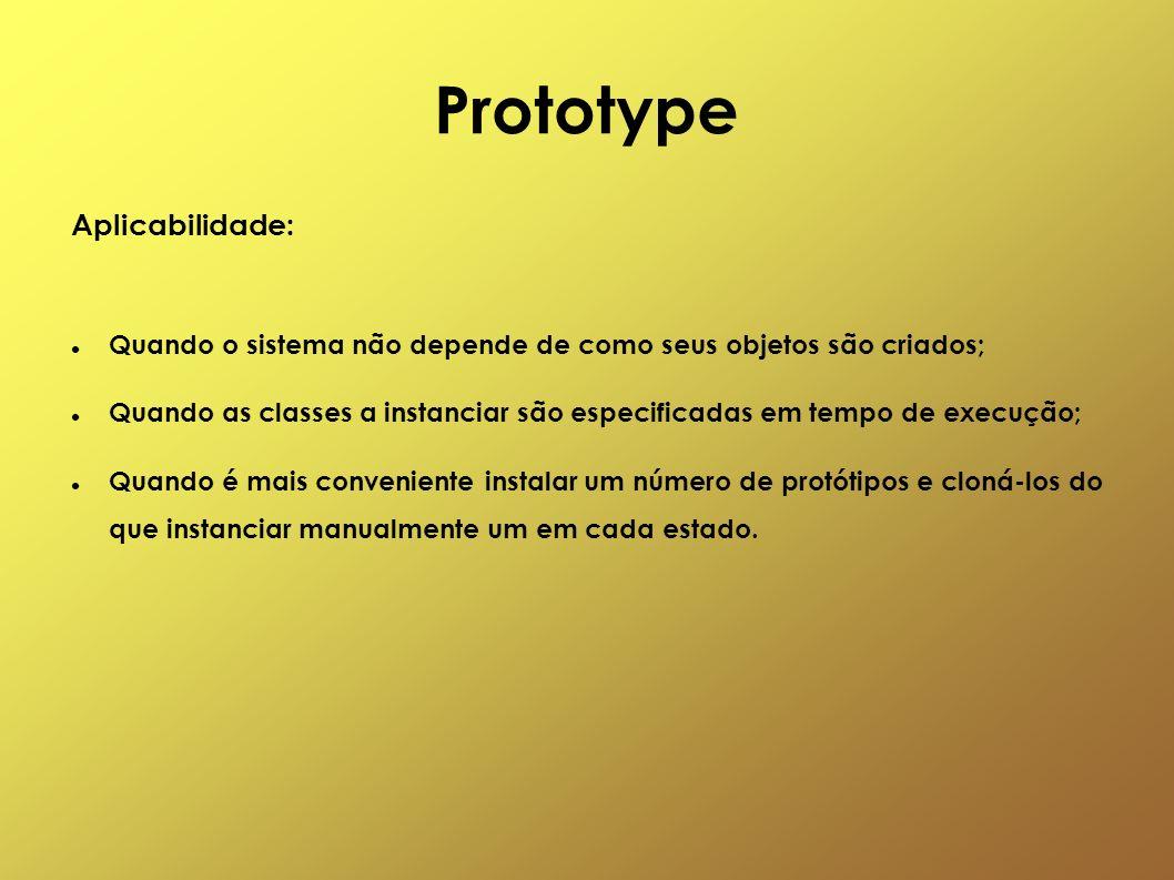 Prototype Aplicabilidade: Quando o sistema não depende de como seus objetos são criados; Quando as classes a instanciar são especificadas em tempo de