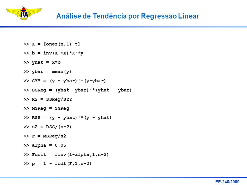 EE-240/2009 Análise de Tendência por Regressão Linear >> X = [ones(n,1) t] >> b = inv(X'*X)*X'*y >> yhat = X*b >> ybar = mean(y) >> SYY = (y - ybar)'*