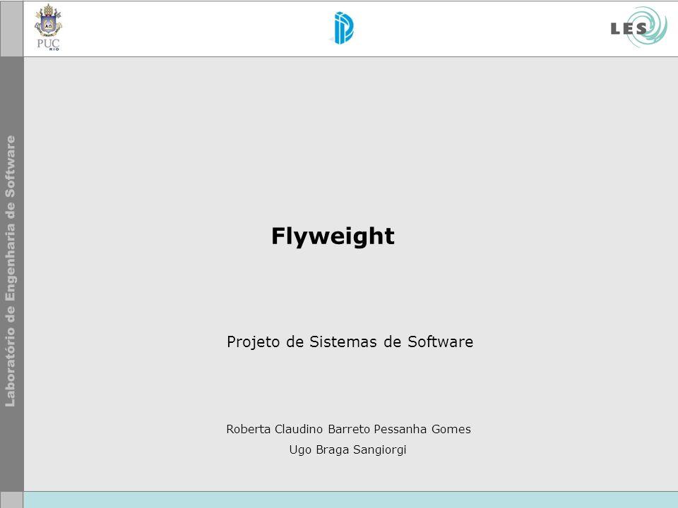 Flyweight Projeto de Sistemas de Software Roberta Claudino Barreto Pessanha Gomes Ugo Braga Sangiorgi
