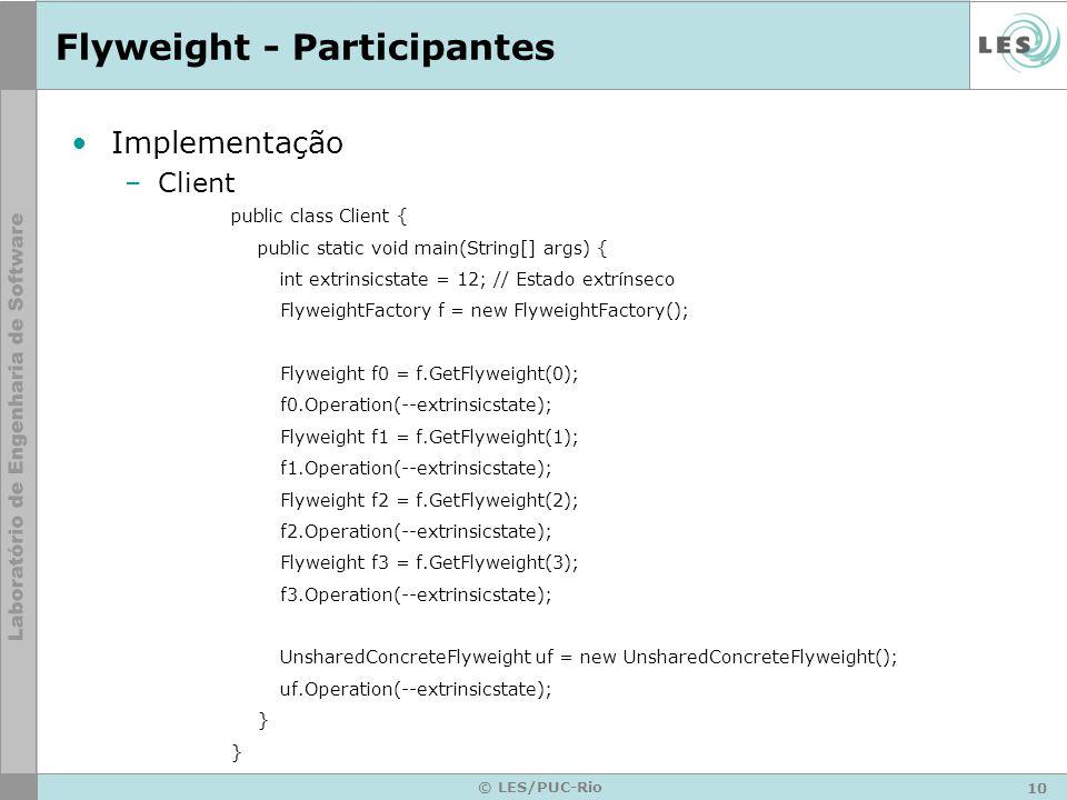 10 © LES/PUC-Rio Flyweight - Participantes Implementação –Client public class Client { public static void main(String[] args) { int extrinsicstate = 1