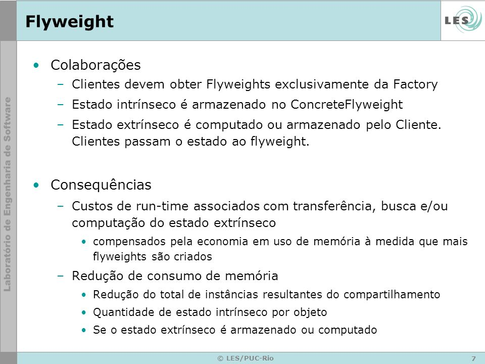 8 © LES/PUC-Rio Flyweight - Participantes Implementação –Flyweight public interface Flyweight { public void Operation(int extrinsicstate); } –ConcreteFlyweight public class ConcreteFlyweight implements Flyweight{ public void Operation(int extrinsicstate) { System.out.println( ConcreteFlyweight : + extrinsicstate); } –UnsharedConcreteFlyweight public class UnsharedConcreteFlyweight implements Flyweight{ public void Operation(int extrinsicstate) { System.out.println( UnsharedConcreteFlyweight: + extrinsicstate); }