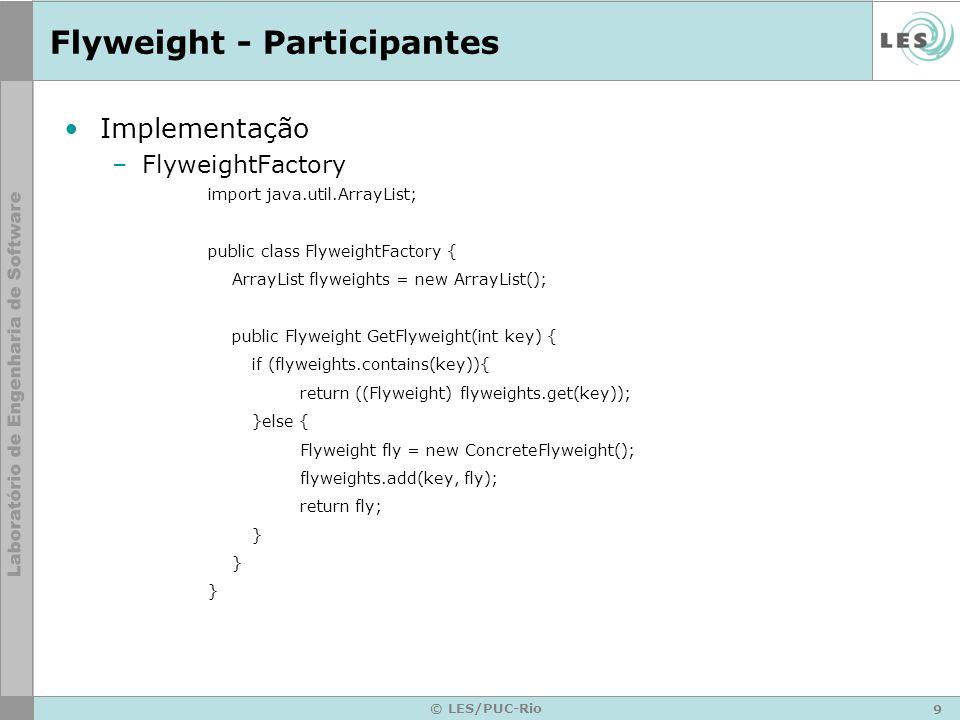 9 © LES/PUC-Rio Flyweight - Participantes Implementação –FlyweightFactory import java.util.ArrayList; public class FlyweightFactory { ArrayList flywei
