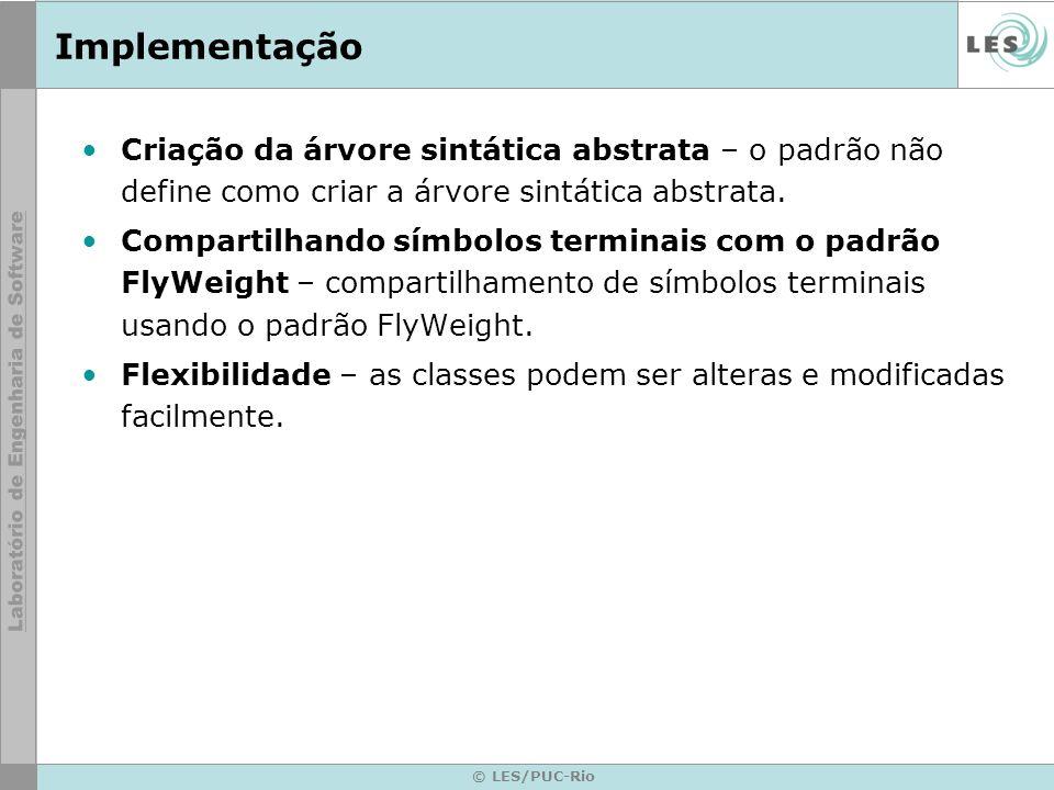 © LES/PUC-Rio Implementação Criação da árvore sintática abstrata – o padrão não define como criar a árvore sintática abstrata. Compartilhando símbolos