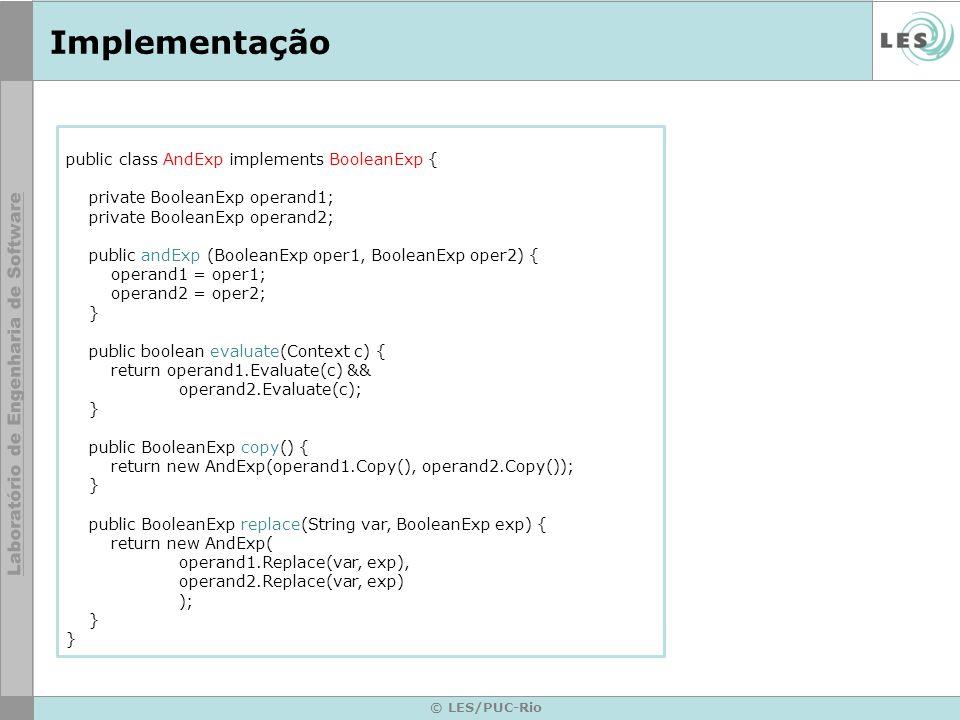 © LES/PUC-Rio Implementação public class AndExp implements BooleanExp { private BooleanExp operand1; private BooleanExp operand2; public andExp (Boole