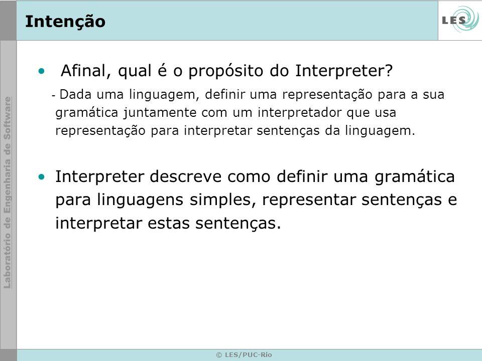 © LES/PUC-Rio Intenção Afinal, qual é o propósito do Interpreter? - Dada uma linguagem, definir uma representação para a sua gramática juntamente com