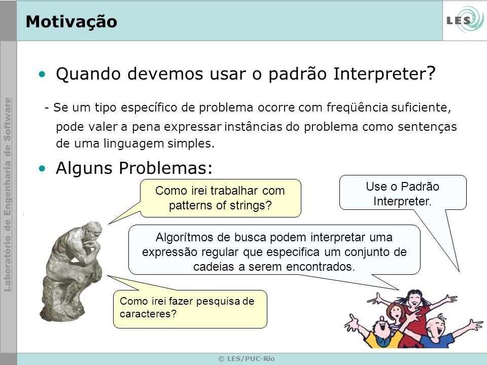 © LES/PUC-Rio Motivação Quando devemos usar o padrão Interpreter ? - Se um tipo específico de problema ocorre com freqüência suficiente, pode valer a