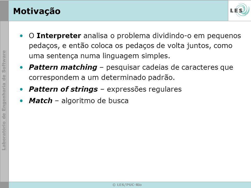 © LES/PUC-Rio Motivação O Interpreter analisa o problema dividindo-o em pequenos pedaços, e então coloca os pedaços de volta juntos, como uma sentença