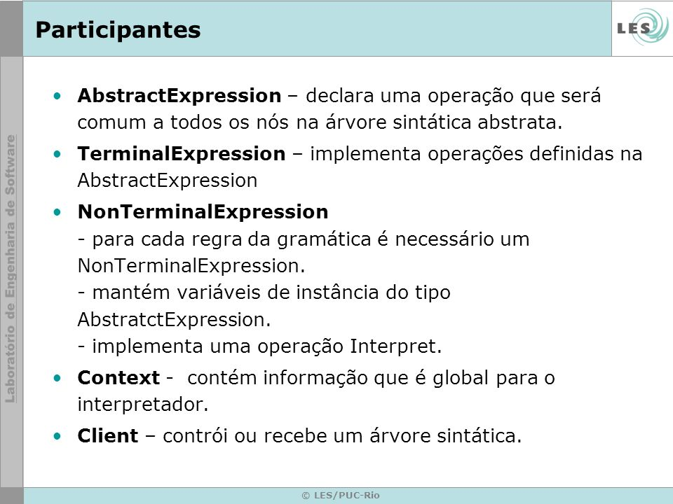 © LES/PUC-Rio Participantes AbstractExpression – declara uma operação que será comum a todos os nós na árvore sintática abstrata. TerminalExpression –
