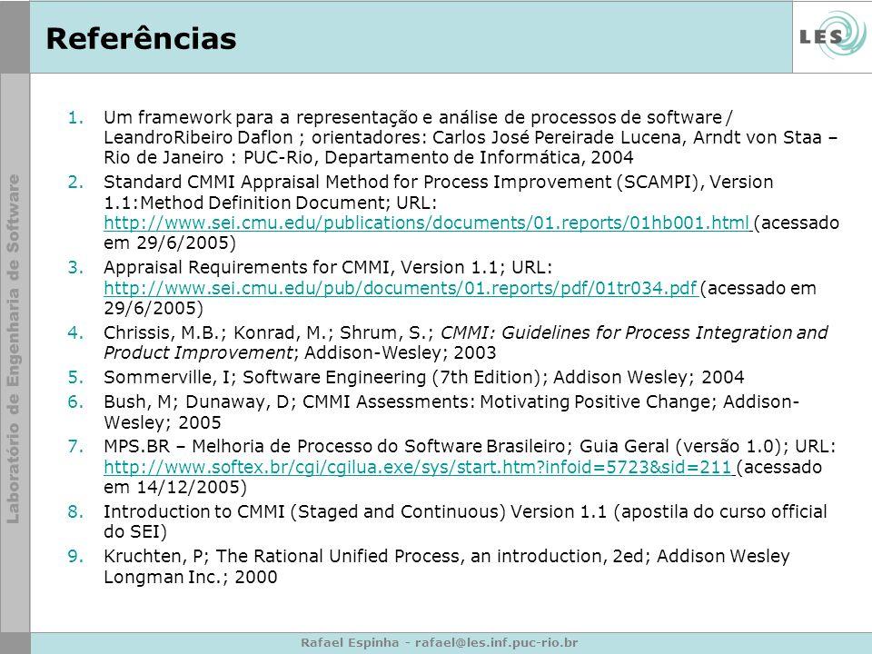 Rafael Espinha - rafael@les.inf.puc-rio.br Referências 1.Um framework para a representação e análise de processos de software / LeandroRibeiro Daflon ; orientadores: Carlos José Pereirade Lucena, Arndt von Staa – Rio de Janeiro : PUC-Rio, Departamento de Informática, 2004 2.Standard CMMI Appraisal Method for Process Improvement (SCAMPI), Version 1.1:Method Definition Document; URL: http://www.sei.cmu.edu/publications/documents/01.reports/01hb001.html (acessado em 29/6/2005) http://www.sei.cmu.edu/publications/documents/01.reports/01hb001.html 3.Appraisal Requirements for CMMI, Version 1.1; URL: http://www.sei.cmu.edu/pub/documents/01.reports/pdf/01tr034.pdf (acessado em 29/6/2005) http://www.sei.cmu.edu/pub/documents/01.reports/pdf/01tr034.pdf 4.Chrissis, M.B.; Konrad, M.; Shrum, S.; CMMI: Guidelines for Process Integration and Product Improvement; Addison-Wesley; 2003 5.Sommerville, I; Software Engineering (7th Edition); Addison Wesley; 2004 6.Bush, M; Dunaway, D; CMMI Assessments: Motivating Positive Change; Addison- Wesley; 2005 7.MPS.BR – Melhoria de Processo do Software Brasileiro; Guia Geral (versão 1.0); URL: http://www.softex.br/cgi/cgilua.exe/sys/start.htm?infoid=5723&sid=211 (acessado em 14/12/2005) http://www.softex.br/cgi/cgilua.exe/sys/start.htm?infoid=5723&sid=211 8.Introduction to CMMI (Staged and Continuous) Version 1.1 (apostila do curso official do SEI) 9.Kruchten, P; The Rational Unified Process, an introduction, 2ed; Addison Wesley Longman Inc.; 2000