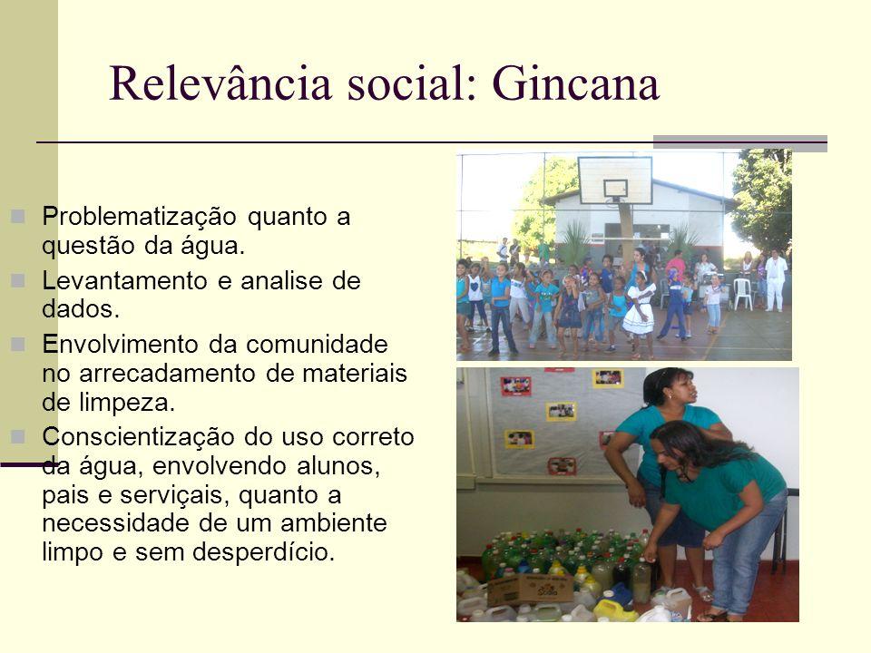 Relevância social: Gincana Problematização quanto a questão da água. Levantamento e analise de dados. Envolvimento da comunidade no arrecadamento de m