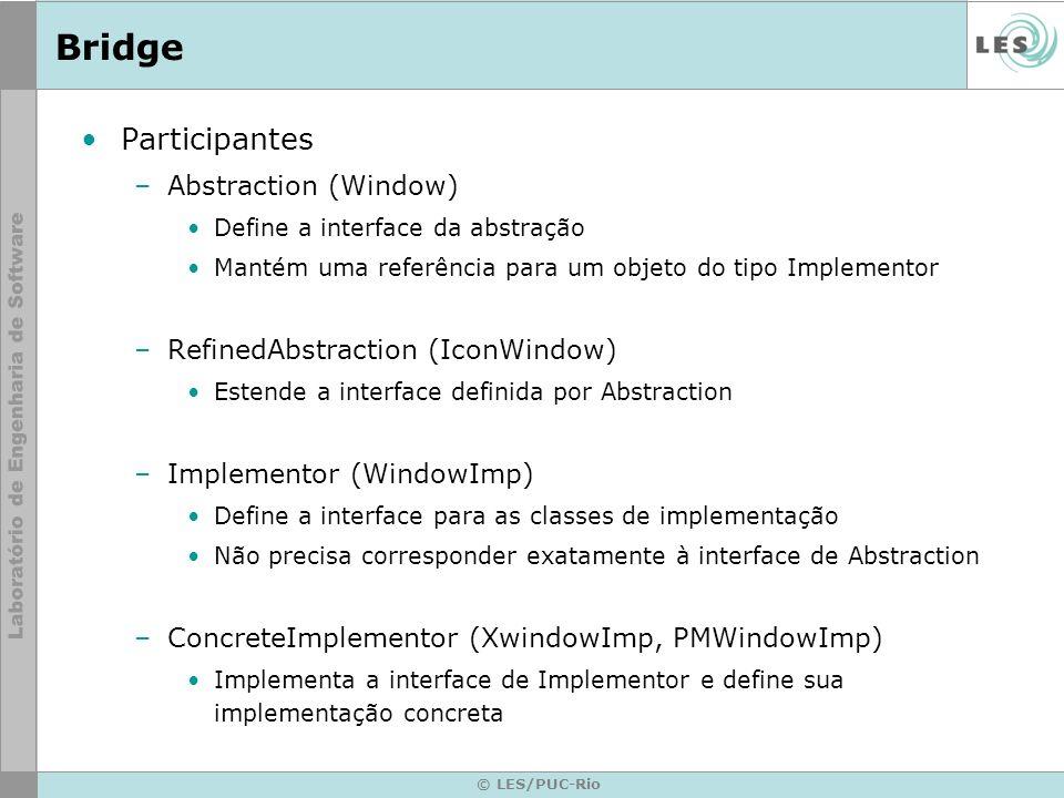 © LES/PUC-Rio Bridge Participantes –Abstraction (Window) Define a interface da abstração Mantém uma referência para um objeto do tipo Implementor –Ref