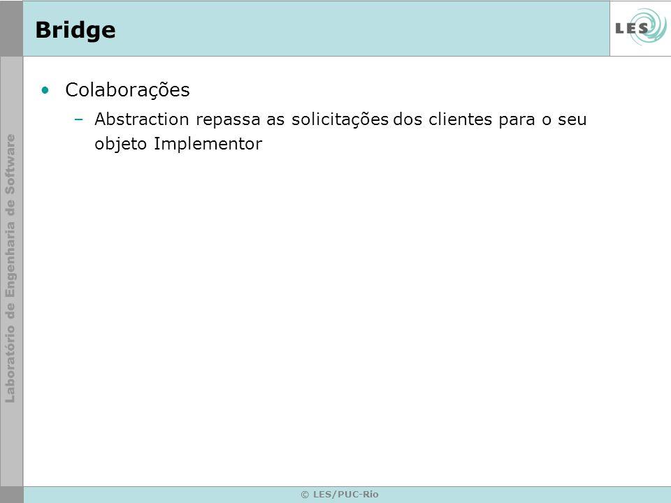 © LES/PUC-Rio Bridge Colaborações –Abstraction repassa as solicitações dos clientes para o seu objeto Implementor
