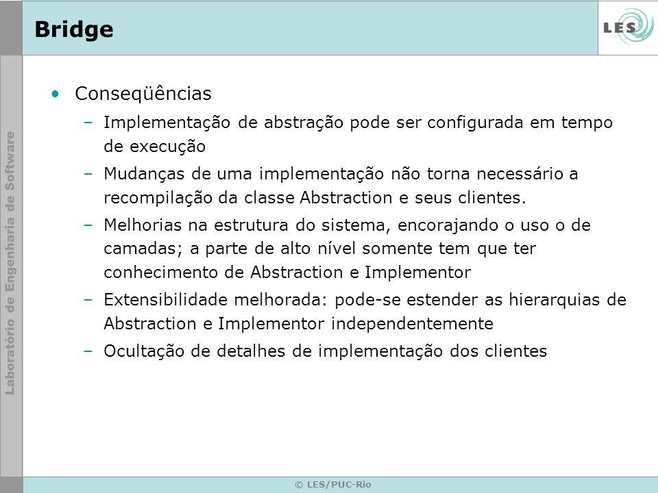 © LES/PUC-Rio Bridge Conseqüências –Implementação de abstração pode ser configurada em tempo de execução –Mudanças de uma implementação não torna nece