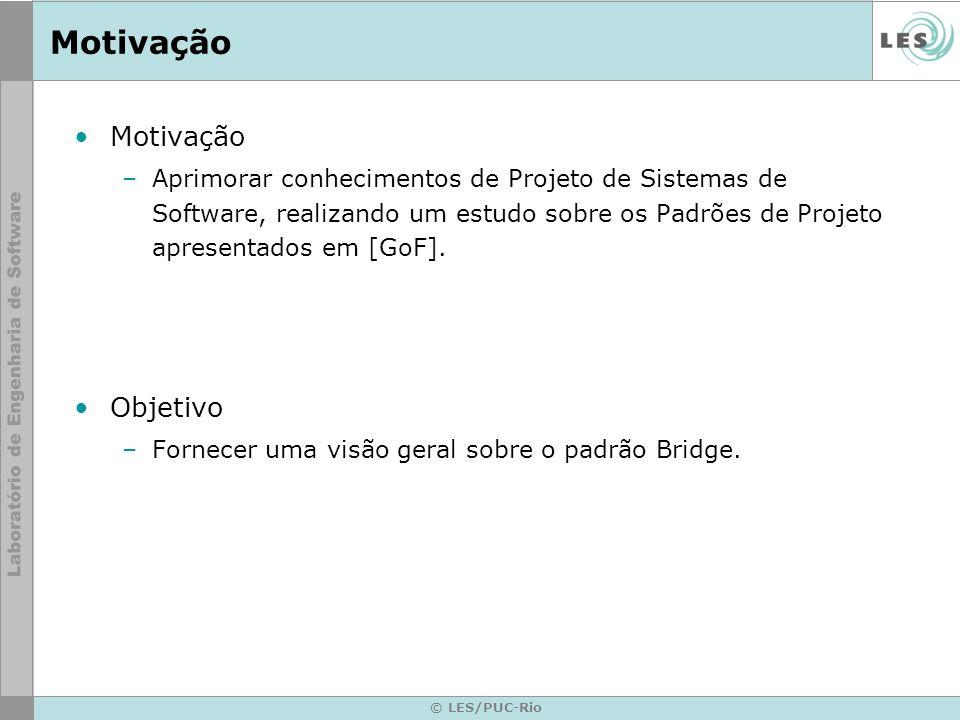 © LES/PUC-Rio Bridge Conseqüências –Implementação de abstração pode ser configurada em tempo de execução –Mudanças de uma implementação não torna necessário a recompilação da classe Abstraction e seus clientes.