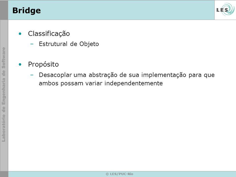 © LES/PUC-Rio Bridge Classificação –Estrutural de Objeto Propósito –Desacoplar uma abstração de sua implementação para que ambos possam variar indepen