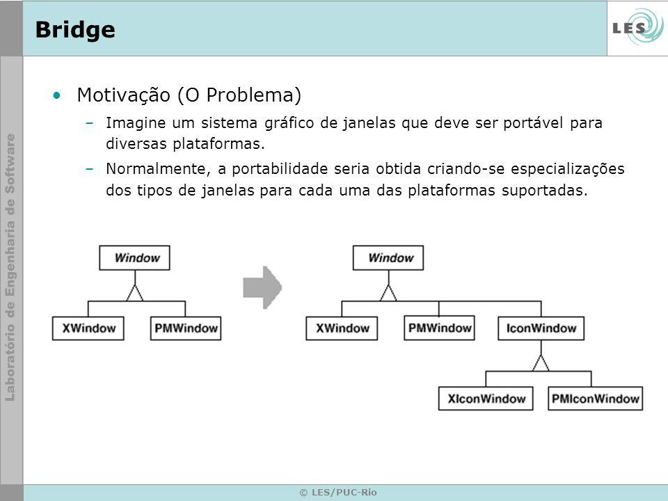 © LES/PUC-Rio Bridge Motivação (continuação) –Observa-se pelo diagrama anterior que: Para cada tipo de janela, devem ser definidas tantas classes quanto forem o nº de plataformas –O que acontece com a adição de uma nova plataforma.