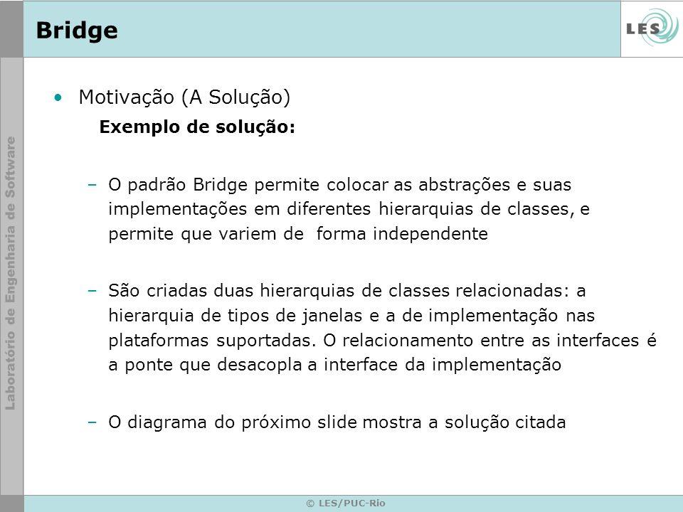 © LES/PUC-Rio Bridge Motivação (A Solução) Exemplo de solução: –O padrão Bridge permite colocar as abstrações e suas implementações em diferentes hier