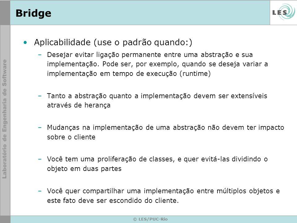 © LES/PUC-Rio Bridge Aplicabilidade (use o padrão quando:) –Desejar evitar ligação permanente entre uma abstração e sua implementação. Pode ser, por e