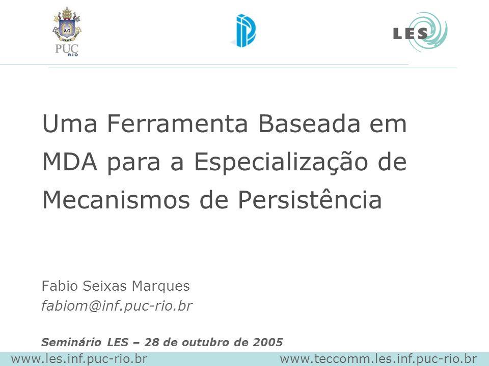 Uma Ferramenta Baseada em MDA para a Especialização de Mecanismos de Persistência Fabio Seixas Marques fabiom@inf.puc-rio.br Seminário LES – 28 de outubro de 2005 www.les.inf.puc-rio.br www.teccomm.les.inf.puc-rio.br