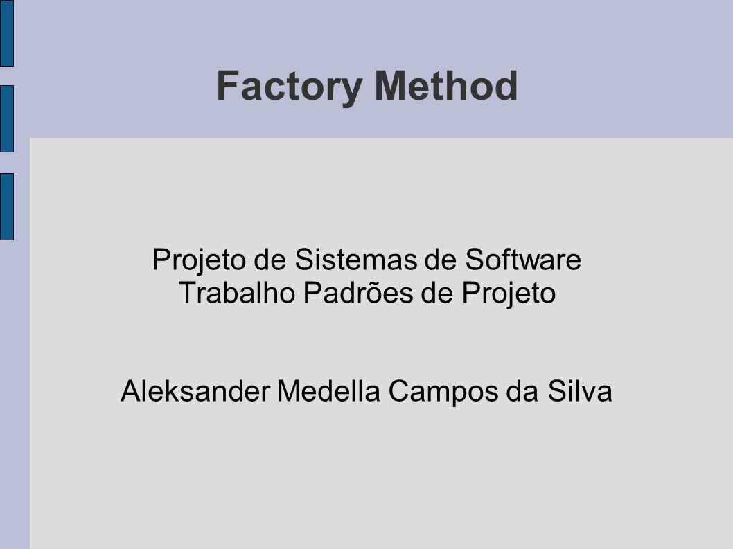 Factory Method Projeto de Sistemas de Software Trabalho Padrões de Projeto Aleksander Medella Campos da Silva