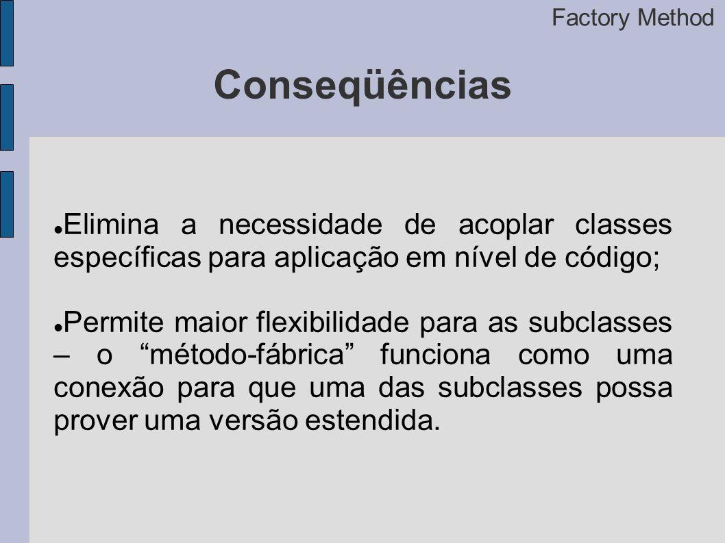 Conseqüências Elimina a necessidade de acoplar classes específicas para aplicação em nível de código; Permite maior flexibilidade para as subclasses – o método-fábrica funciona como uma conexão para que uma das subclasses possa prover uma versão estendida.