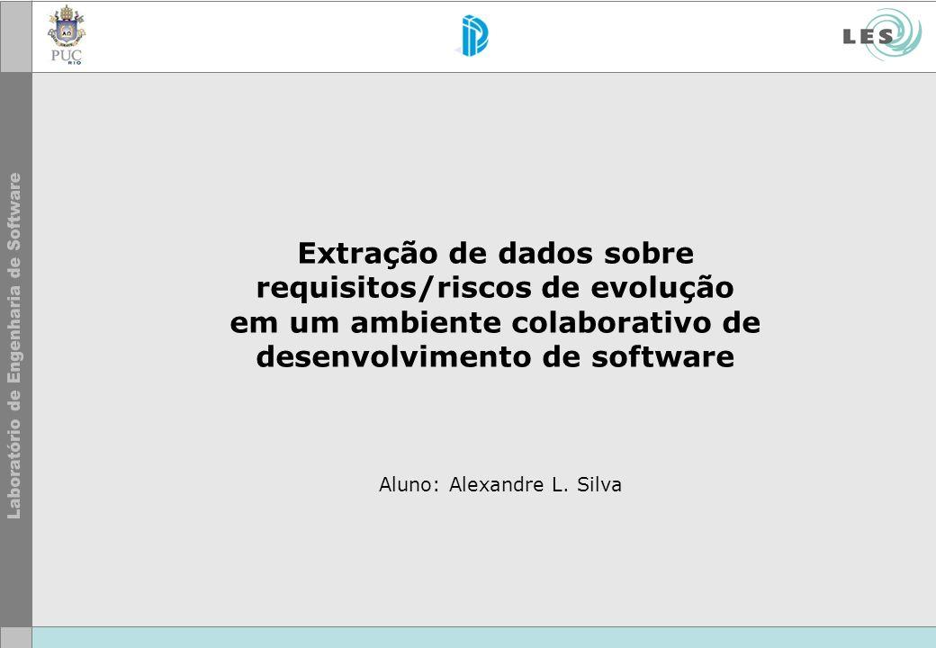 Extração de dados sobre requisitos/riscos de evolução em um ambiente colaborativo de desenvolvimento de software Aluno: Alexandre L. Silva
