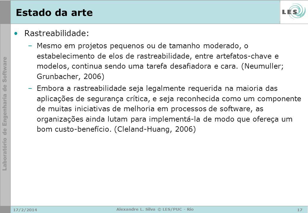 17/2/201417 Alexandre L. Silva © LES/PUC - Rio Estado da arte Rastreabilidade: –Mesmo em projetos pequenos ou de tamanho moderado, o estabelecimento d